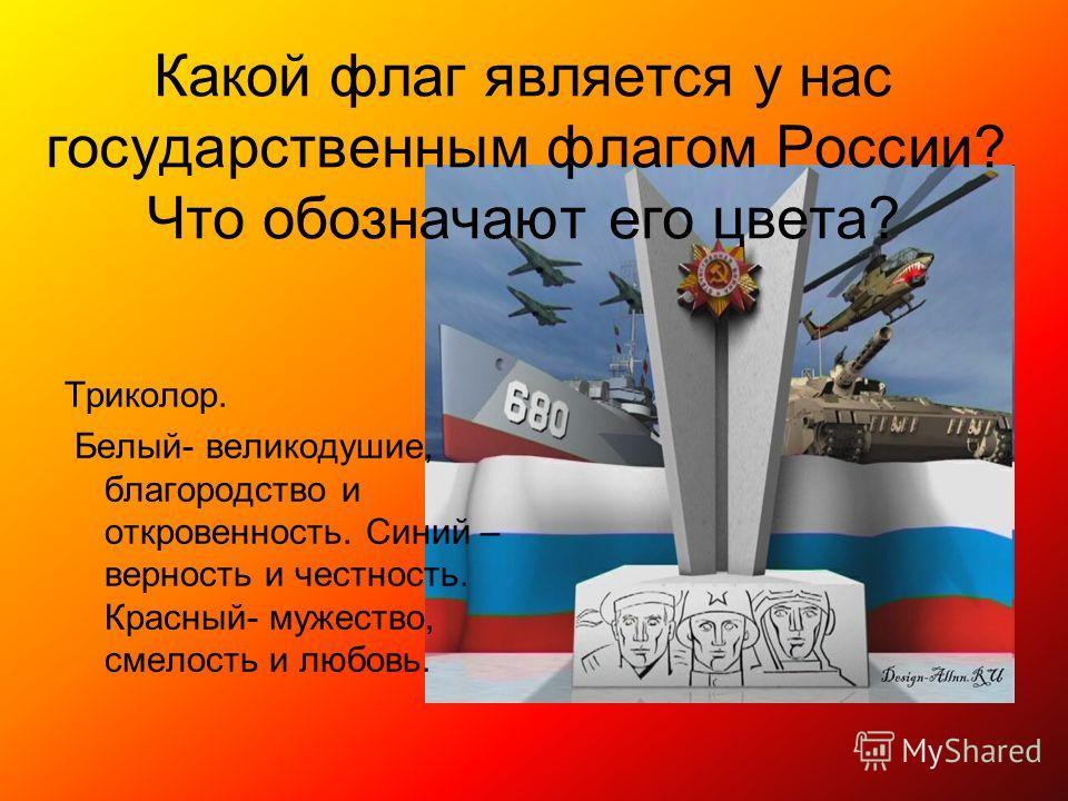 Какой флаг является у нас государственным флагом России? Что обозначают его цвета? Триколор. Белый- великодушие, благородство и откровенность. Синий – верность и честность. Красный- мужество, смелость и любовь.