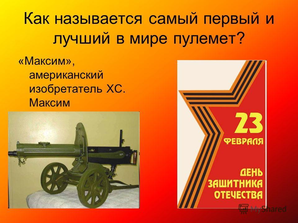 Как называется самый первый и лучший в мире пулемет? «Максим», американский изобретатель ХС. Максим