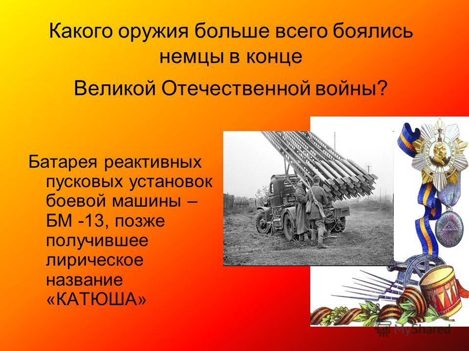 Какого оружия больше всего боялись немцы в конце Великой Отечественной войны? Батарея реактивных пусковых установок боевой машины – БМ -13, позже получившее лирическое название «КАТЮША»