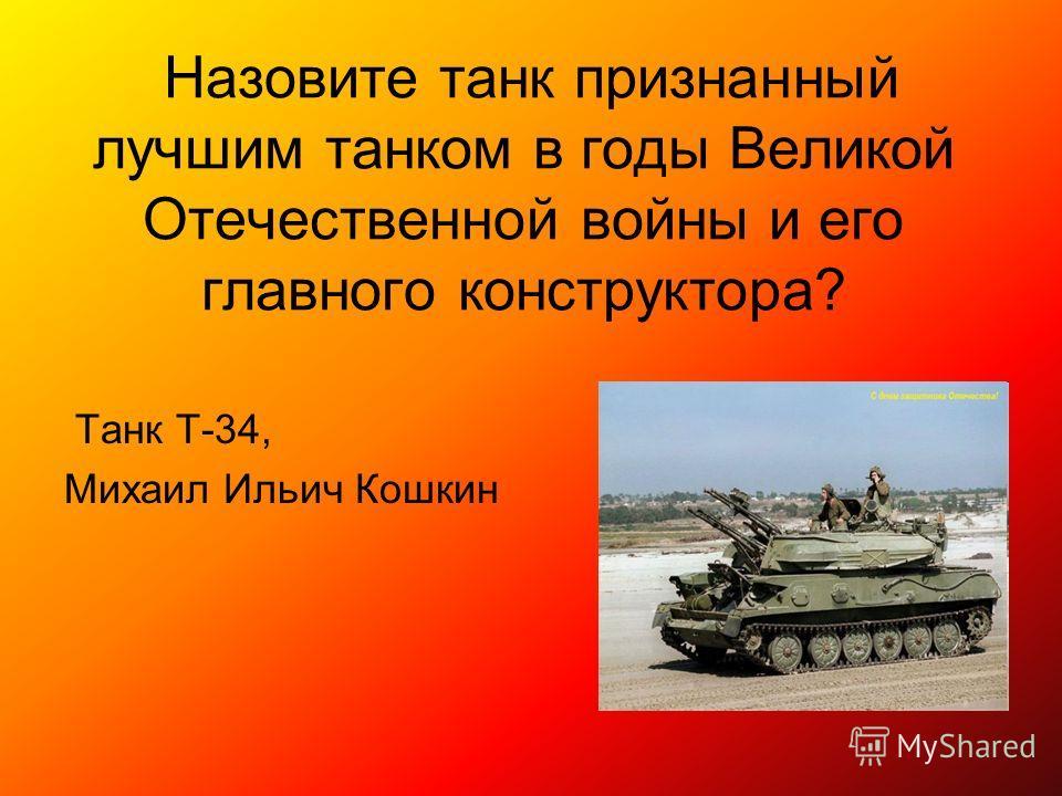 Назовите танк признанный лучшим танком в годы Великой Отечественной войны и его главного конструктора? Танк Т-34, Михаил Ильич Кошкин