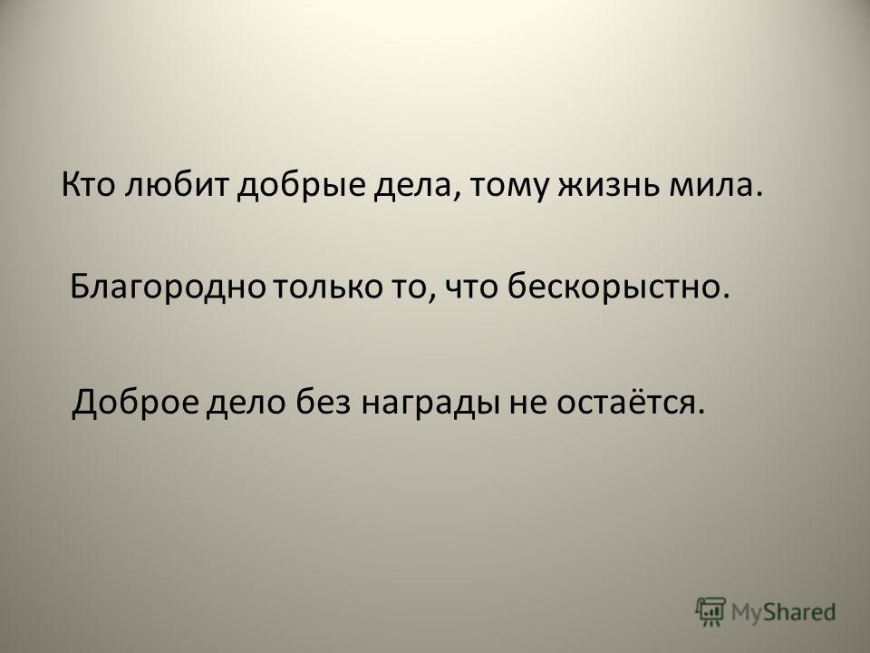 Кто любит добрые дела, тому жизнь мила. Благородно только то, что бескорыстно. Доброе дело без награды не остаётся.