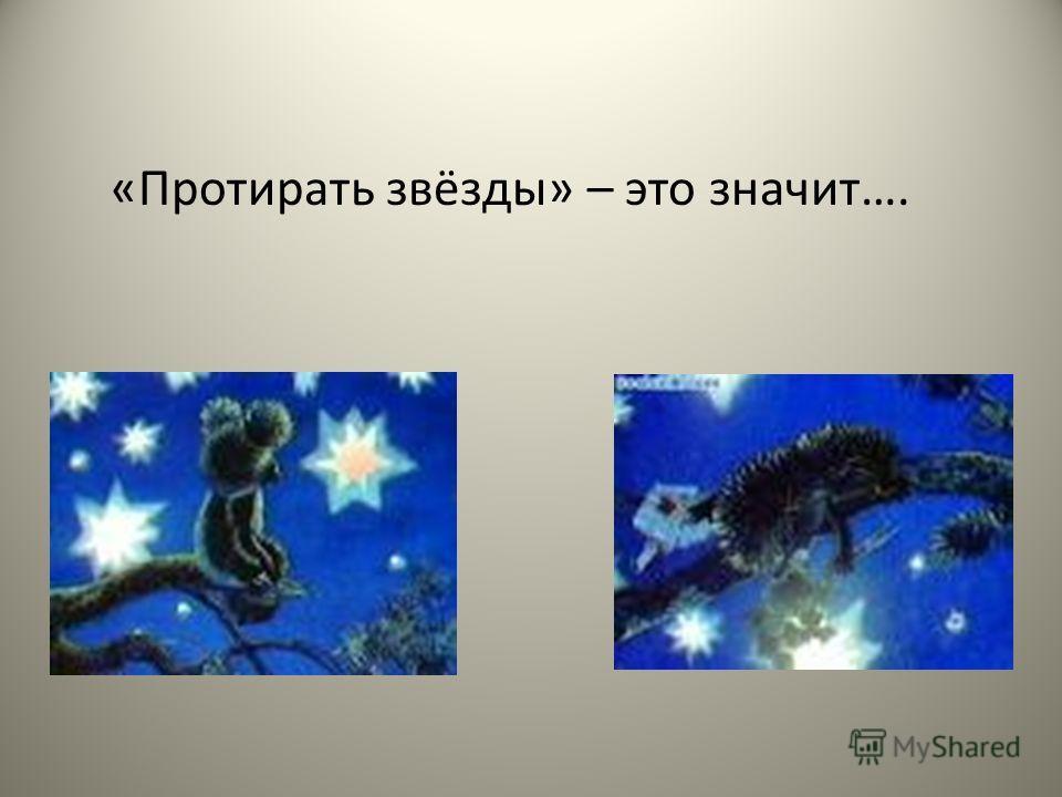 «Протирать звёзды» – это значит….