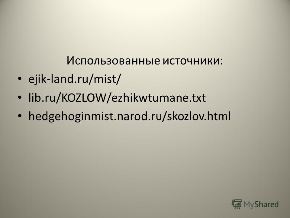 Использованные источники: ejik-land.ru/mist/ lib.ru/KOZLOW/ezhikwtumane.txt hedgehoginmist.narod.ru/skozlov.html