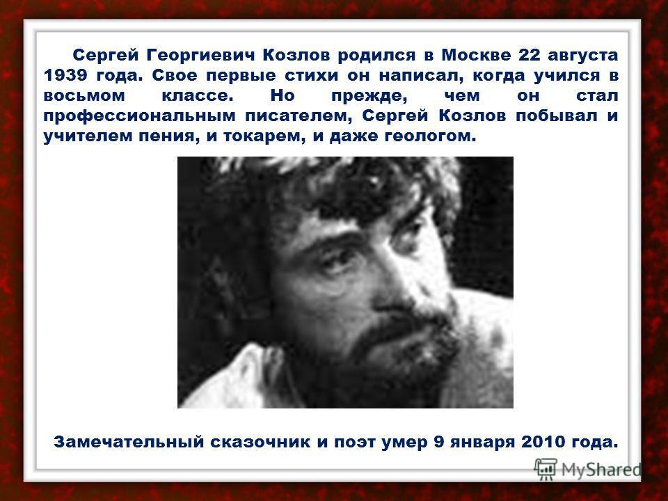 Сергей Георгиевич Козлов родился в Москве 22 августа 1939 года. Свое первые стихи он написал, когда учился в восьмом классе. Но прежде, чем он стал профессиональным писателем, Сергей Козлов побывал и учителем пения, и токарем, и даже геологом. Замеча