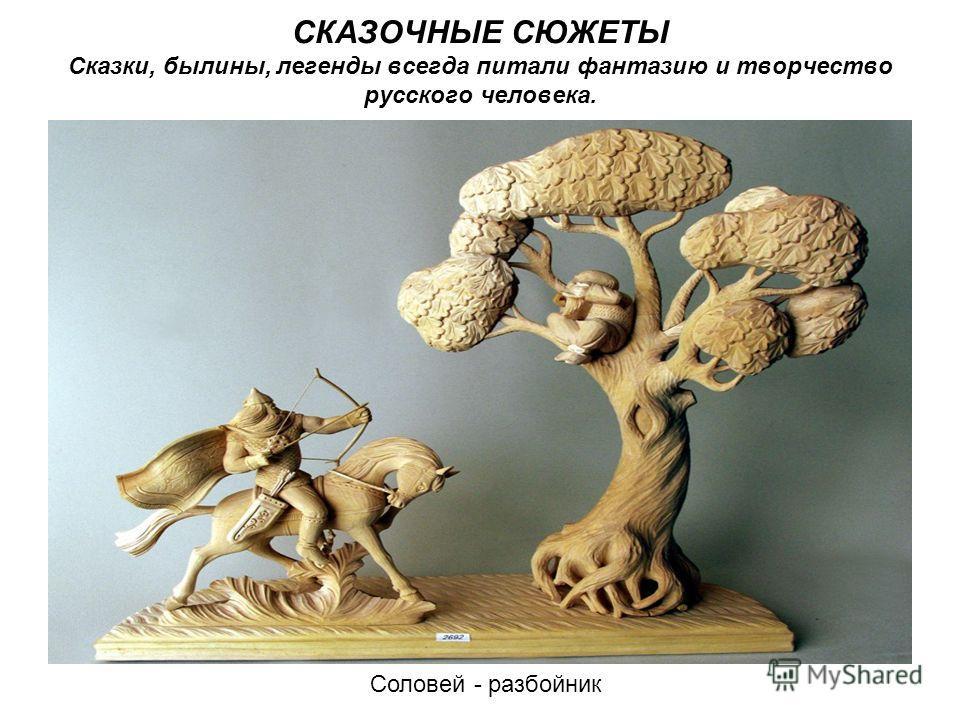 СКАЗОЧНЫЕ СЮЖЕТЫ Сказки, былины, легенды всегда питали фантазию и творчество русского человека. Соловей - разбойник