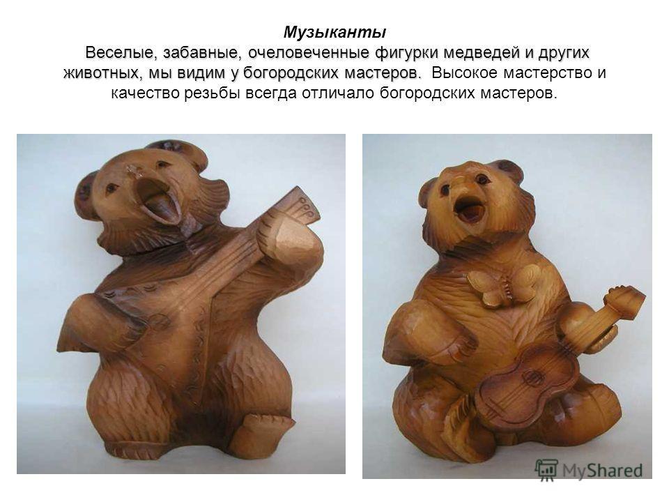 Веселые, забавные, очеловеченные фигурки медведей и других животных, мы видим у богородских мастеров. Музыканты Веселые, забавные, очеловеченные фигурки медведей и других животных, мы видим у богородских мастеров. Высокое мастерство и качество резьбы