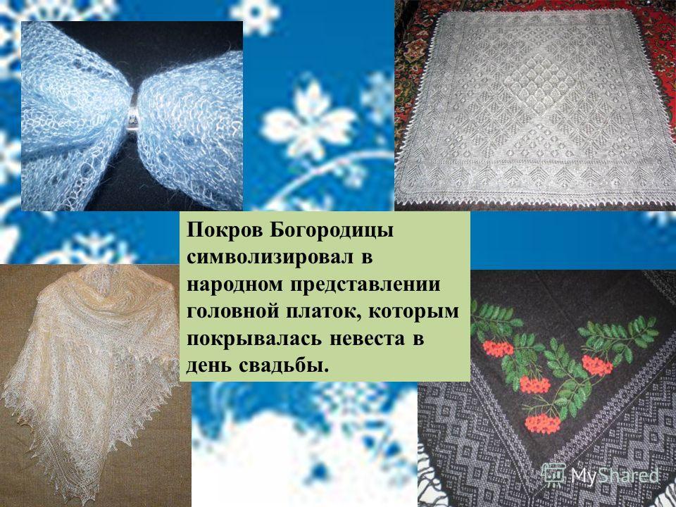 Покров Богородицы символизировал в народном представлении головной платок, которым покрывалась невеста в день свадьбы.