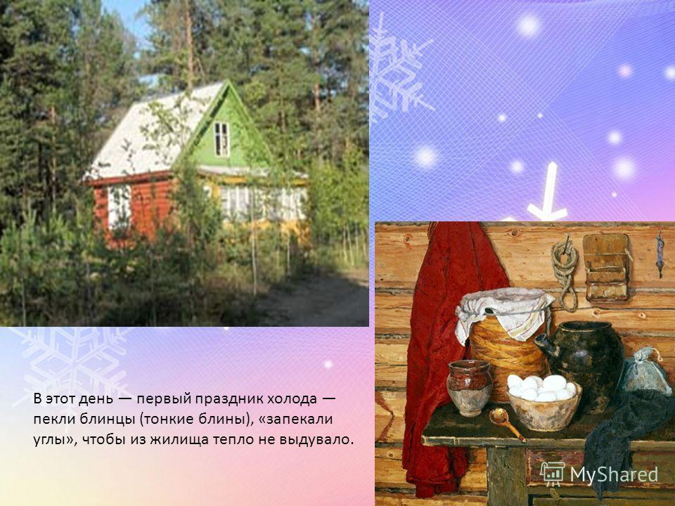 В этот день первый праздник холода пекли блинцы (тонкие блины), «запекали углы», чтобы из жилища тепло не выдувало.