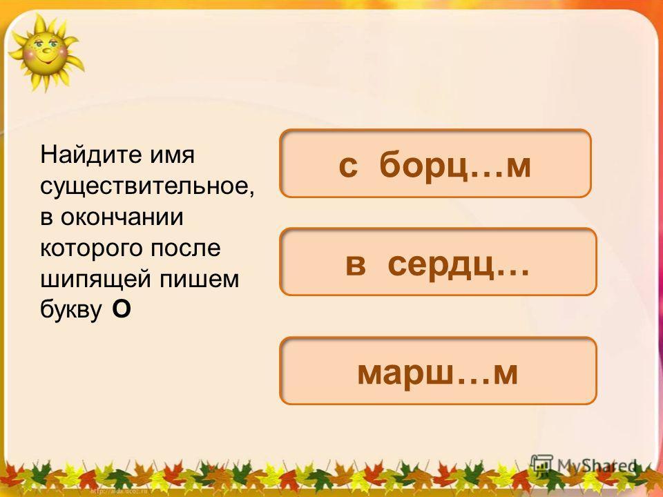 Найдите имя существительное, в окончании которого после шипящей пишем букву О с борец…м в сердце… марш…м