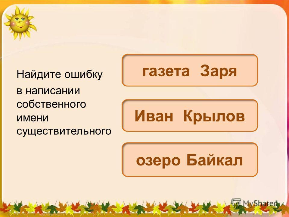 Найдите ошибку в написании собственного имени существительного газета Заря Иван Крылов озеро Байкал