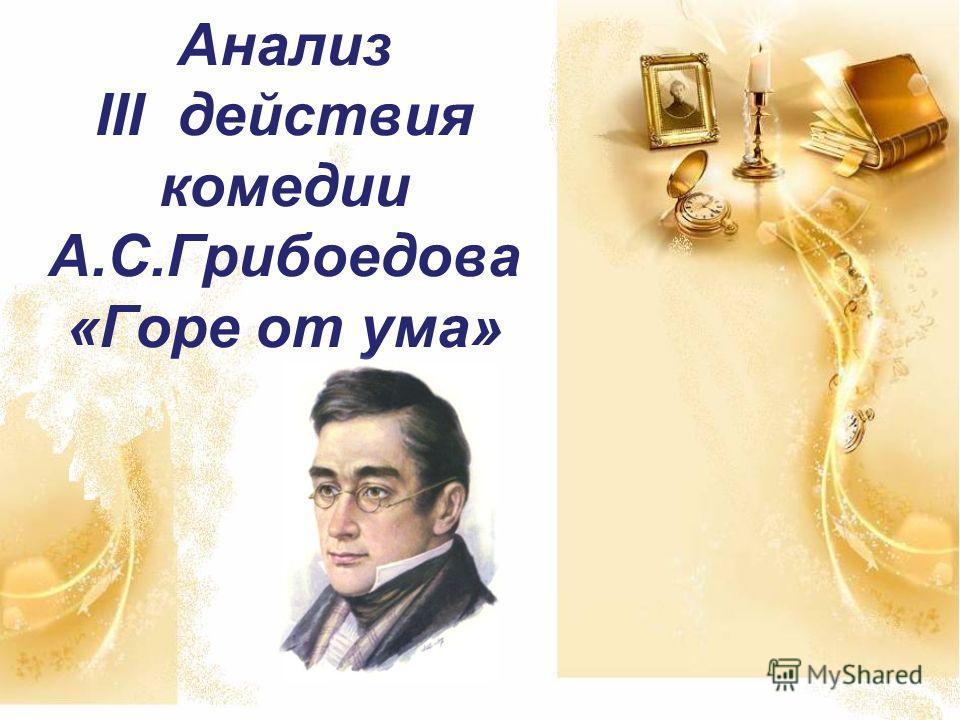 Анализ III действия комедии А.С.Грибоедова «Горе от ума»