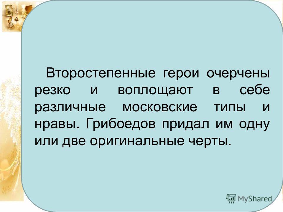 Гости Второстепенные герои очерчены резко и воплощают в себе различные московские типы и нравы. Грибоедов придал им одну или две оригинальные черты.