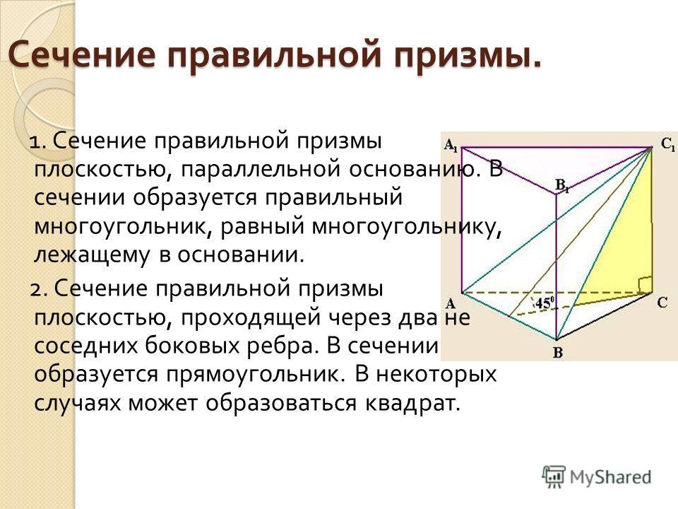 Сечение правильной призмы. 1. Сечение правильной призмы плоскостью, параллельной основанию. В сечении образуется правильный многоугольник, равный многоугольнику, лежащему в основании. 2. Сечение правильной призмы плоскостью, проходящей через два не с