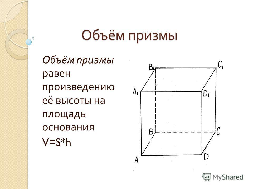 Объём призмы Объём призмы равен произведению её высоты на площадь основания V=S*h