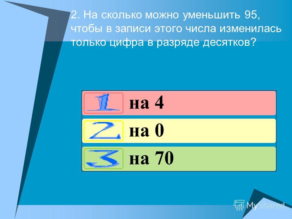 2. На сколько можно уменьшить 95, чтобы в записи этого числа изменилась только цифра в разряде десятков? на 4 на 0 на 70