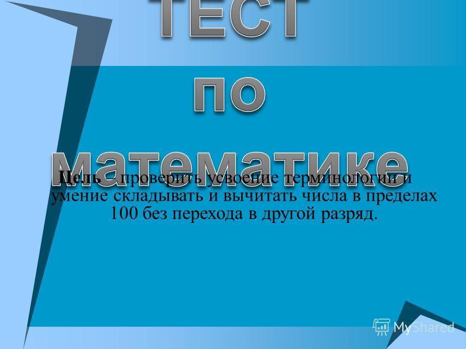Цель – проверить усвоение терминологии и умение складывать и вычитать числа в пределах 100 без перехода в другой разряд.