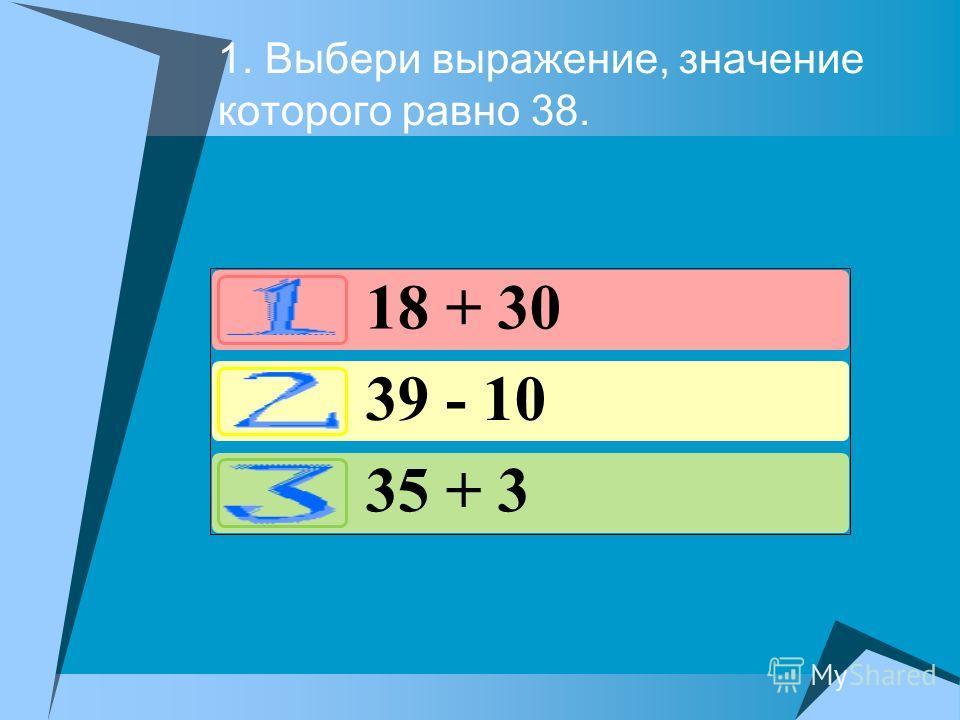 1. Выбери выражение, значение которого равно 38. 18 + 30 39 - 10 35 + 3