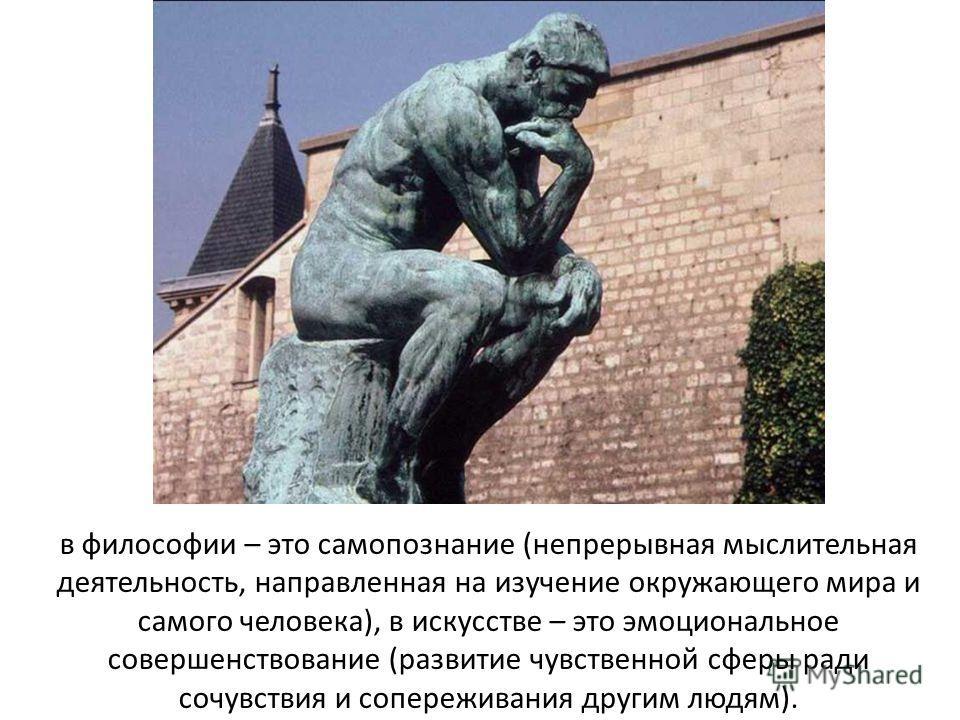 в философии – это самопознание (непрерывная мыслительная деятельность, направленная на изучение окружающего мира и самого человека), в искусстве – это эмоциональное совершенствование (развитие чувственной сферы ради сочувствия и сопереживания другим