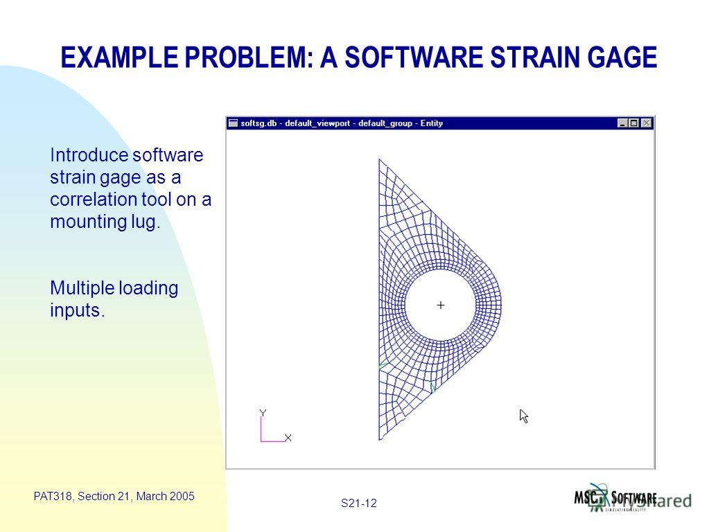 S21-12 PAT318, Section 21, March 2005 EXAMPLE PROBLEM: A SOFTWARE STRAIN GAGE Introduce software strain gage as a correlation tool on a mounting lug. Multiple loading inputs.