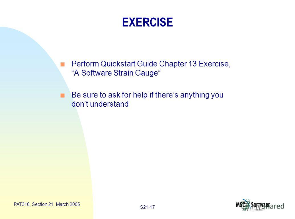 S21-17 PAT318, Section 21, March 2005 EXERCISE n Perform Quickstart Guide Chapter 13 Exercise, A Software Strain Gauge n Be sure to ask for help if theres anything you dont understand