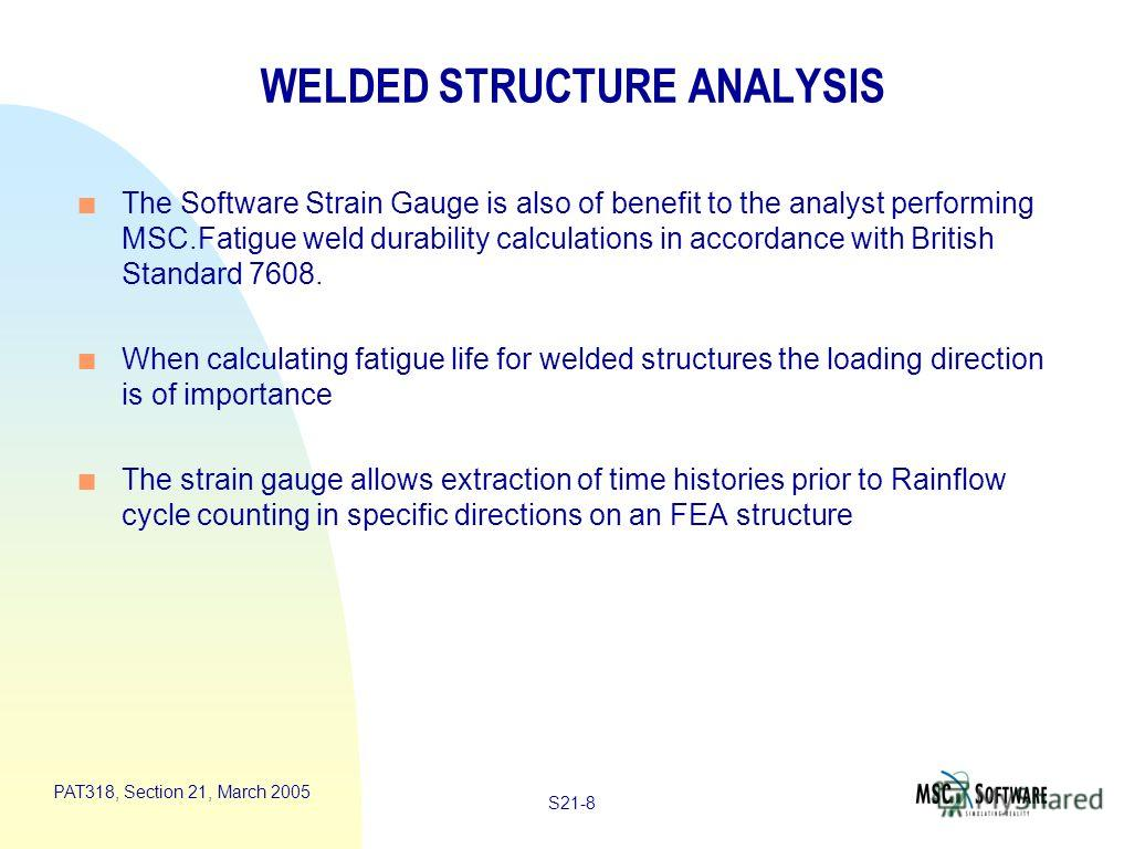 S21-8 PAT318, Section 21, March 2005 WELDED STRUCTURE ANALYSIS n The Software Strain Gauge is also of benefit to the analyst performing MSC.Fatigue weld durability calculations in accordance with British Standard 7608. n When calculating fatigue life