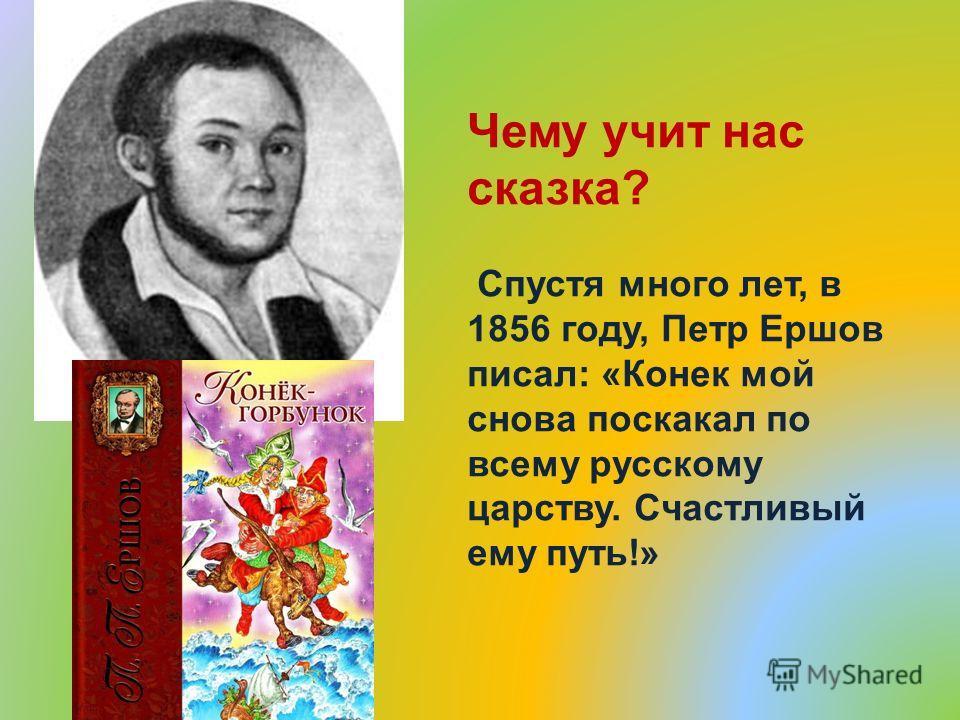 Чему учит нас сказка? Спустя много лет, в 1856 году, Петр Ершов писал: «Конек мой снова поскакал по всему русскому царству. Счастливый ему путь!»