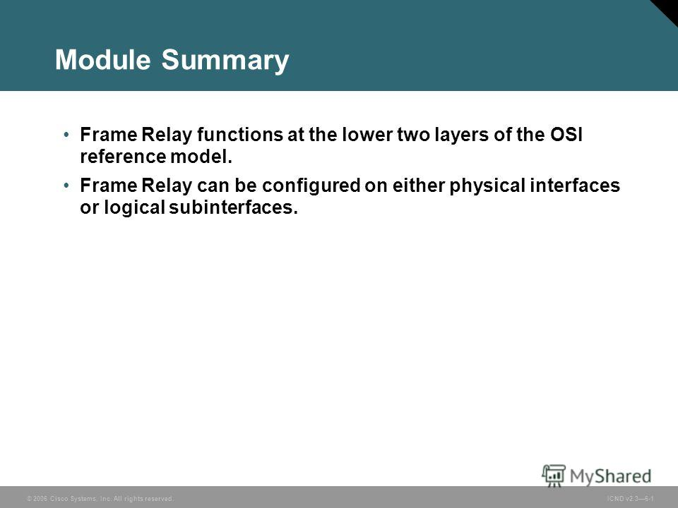 © 2006 Cisco Systems, Inc. All rights reserved. ICND v2.36-1 Module Summary Frame Relay functions at the lower two layers of the OSI reference model. Frame Relay can be configured on either physical interfaces or logical subinterfaces.