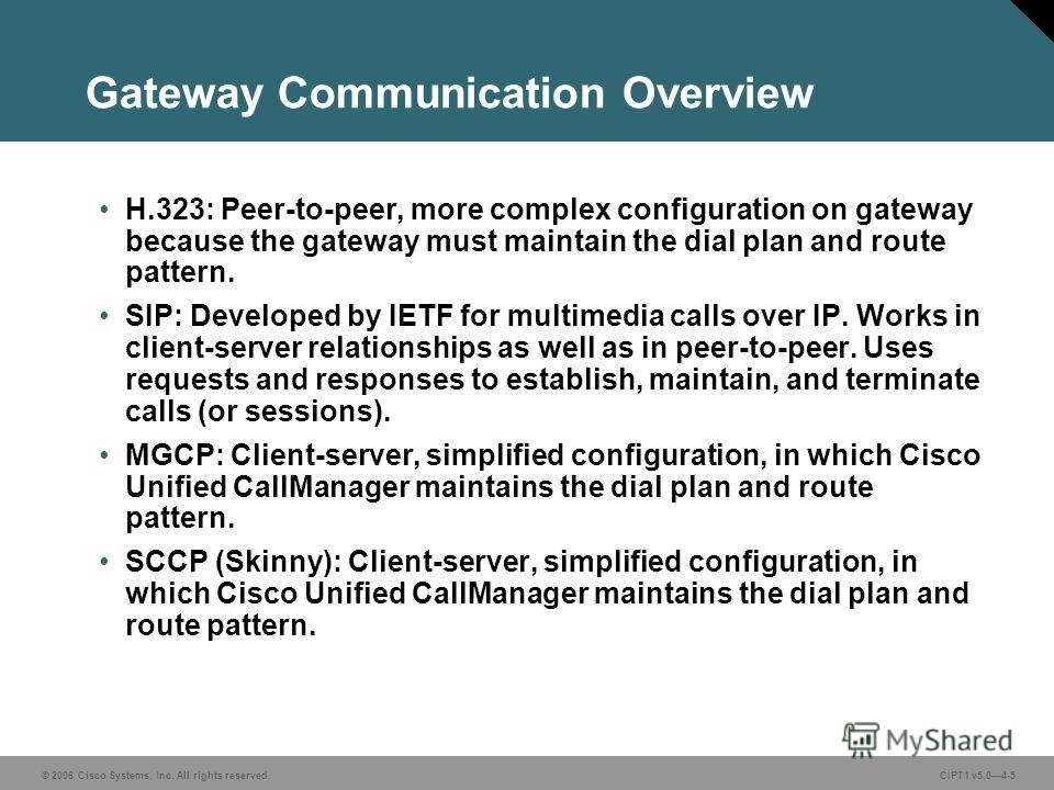 © 2006 Cisco Systems, Inc. All rights reserved. CIPT1 v5.04-5 Gateway Communication Overview H.323: Peer-to-peer, more complex configuration on gateway because the gateway must maintain the dial plan and route pattern. SIP: Developed by IETF for mult