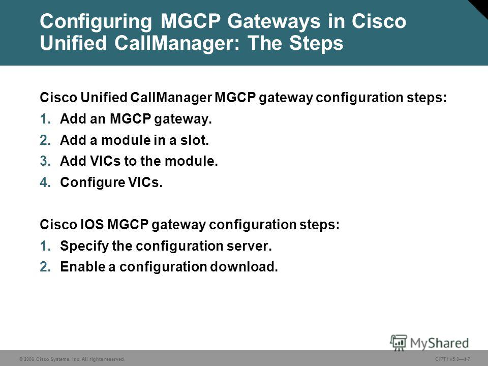 © 2006 Cisco Systems, Inc. All rights reserved. CIPT1 v5.04-7 Configuring MGCP Gateways in Cisco Unified CallManager: The Steps Cisco Unified CallManager MGCP gateway configuration steps: 1. Add an MGCP gateway. 2. Add a module in a slot. 3. Add VICs