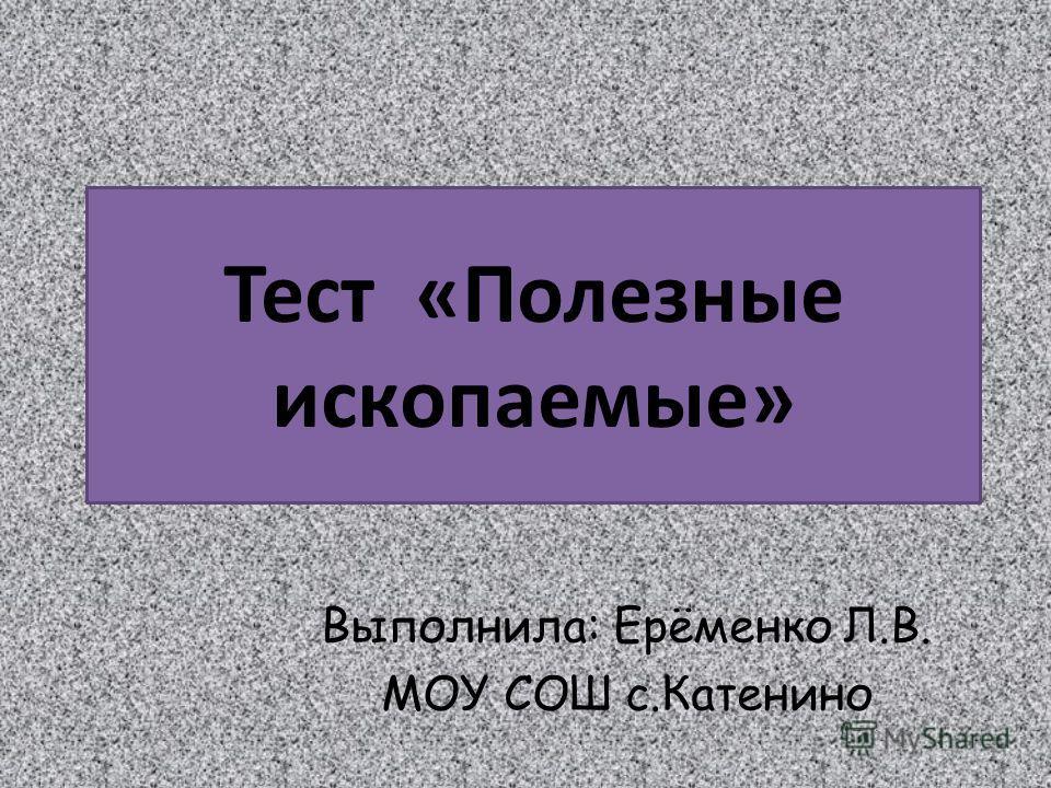 Тест «Полезные ископаемые» Выполнила: Ерёменко Л.В. МОУ СОШ с.Катенино