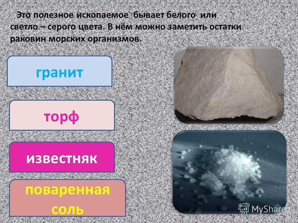 Это полезное ископаемое бывает белого или светло – серого цвета. В нём можно заметить остатки раковин морских организмов. гранит торф известняк поваренная соль