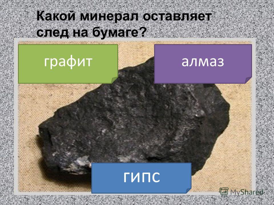 Какой минерал оставляет след на бумаге? графит гипс алмаз
