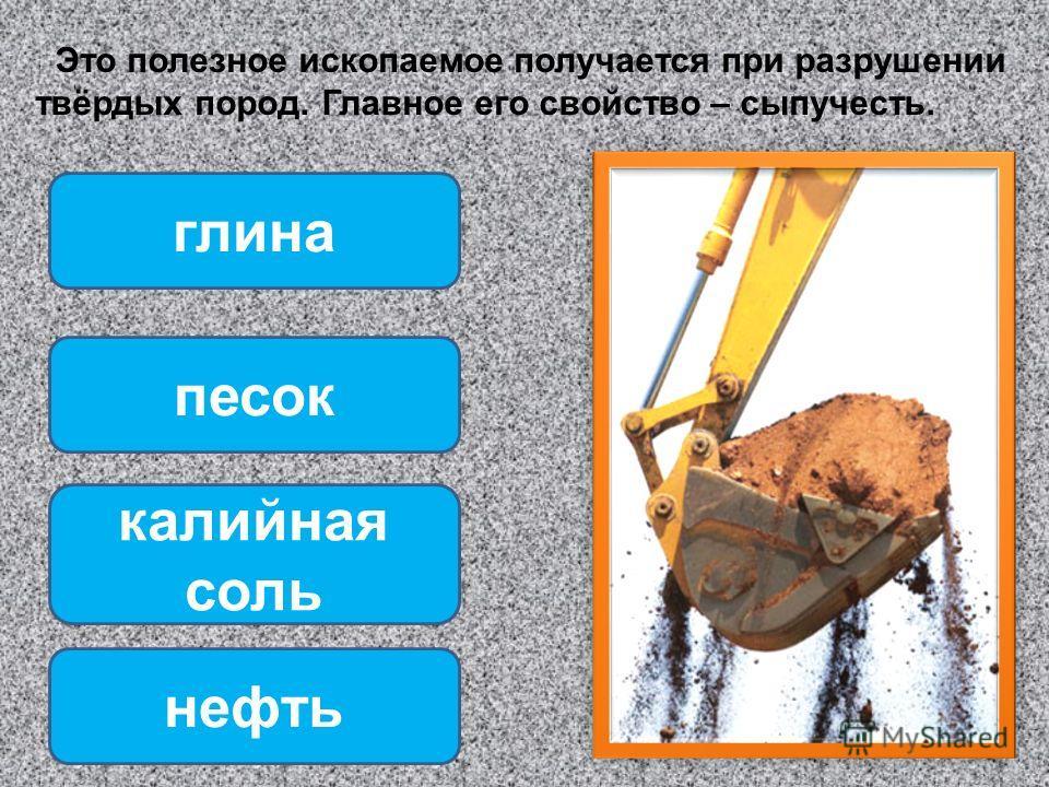 Это полезное ископаемое получается при разрушении твёрдых пород. Главное его свойство – сыпучесть. песок калийная соль нефть глина