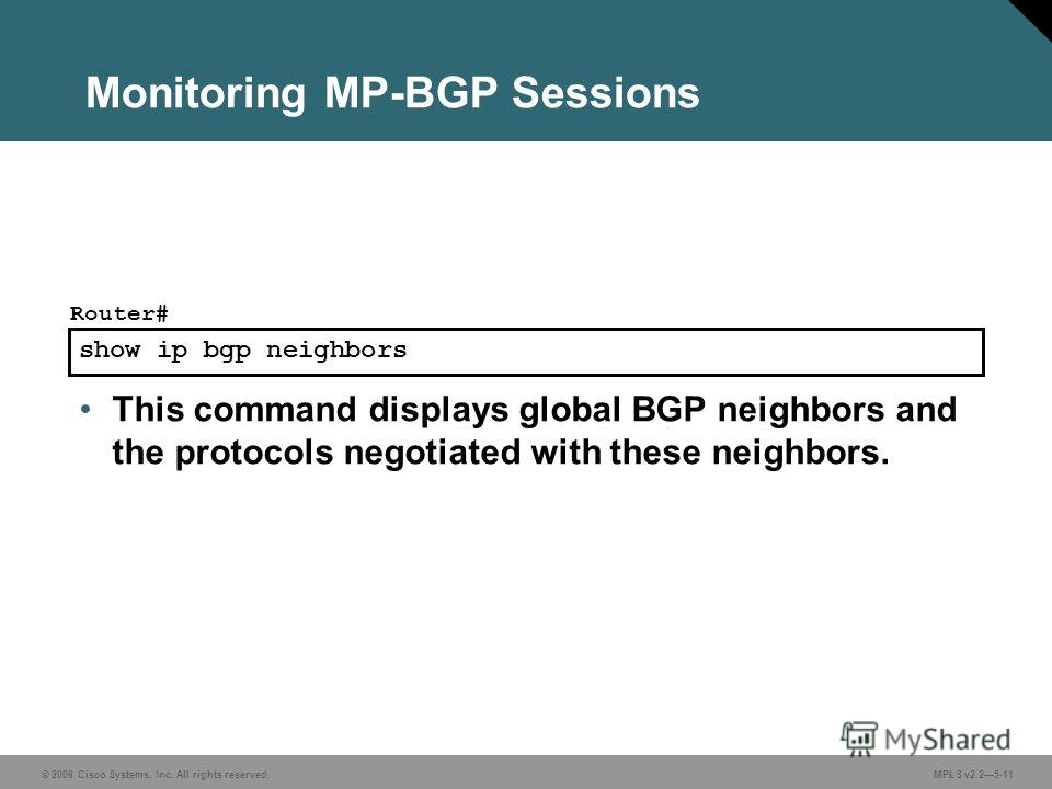© 2006 Cisco Systems, Inc. All rights reserved. MPLS v2.25-11 show ip bgp neighbors Router# This command displays global BGP neighbors and the protocols negotiated with these neighbors. Monitoring MP-BGP Sessions
