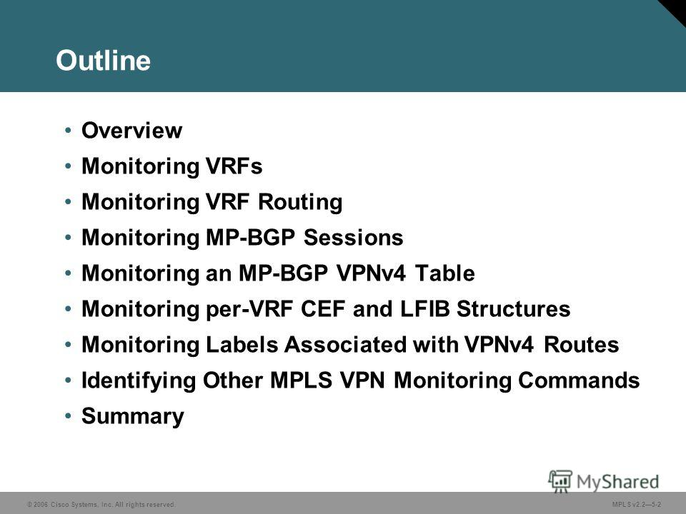 © 2006 Cisco Systems, Inc. All rights reserved. MPLS v2.25-2 Outline Overview Monitoring VRFs Monitoring VRF Routing Monitoring MP-BGP Sessions Monitoring an MP-BGP VPNv4 Table Monitoring per-VRF CEF and LFIB Structures Monitoring Labels Associated w