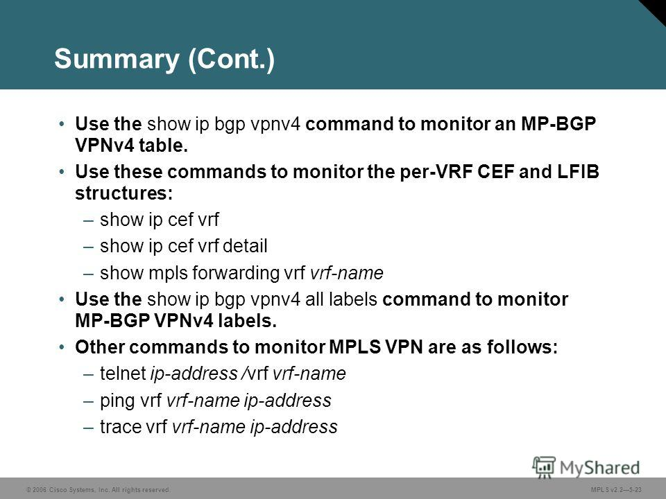 © 2006 Cisco Systems, Inc. All rights reserved. MPLS v2.25-23 Summary (Cont.) Use the show ip bgp vpnv4 command to monitor an MP-BGP VPNv4 table. Use these commands to monitor the per-VRF CEF and LFIB structures: –show ip cef vrf –show ip cef vrf det