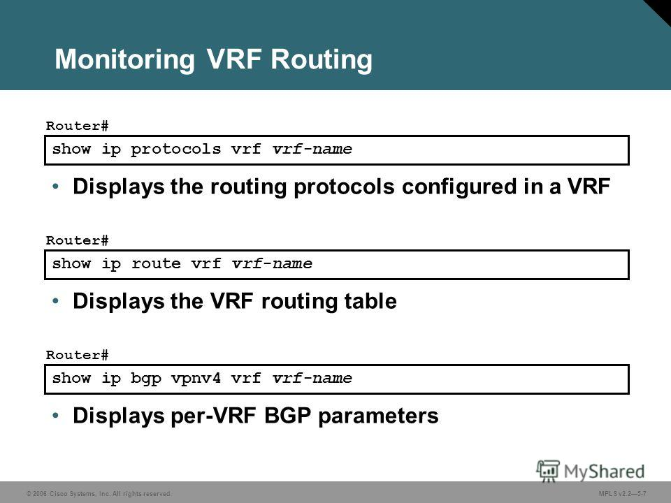 © 2006 Cisco Systems, Inc. All rights reserved. MPLS v2.25-7 show ip protocols vrf vrf-name Router# Displays the routing protocols configured in a VRF show ip route vrf vrf-name Router# Displays the VRF routing table show ip bgp vpnv4 vrf vrf-name Ro