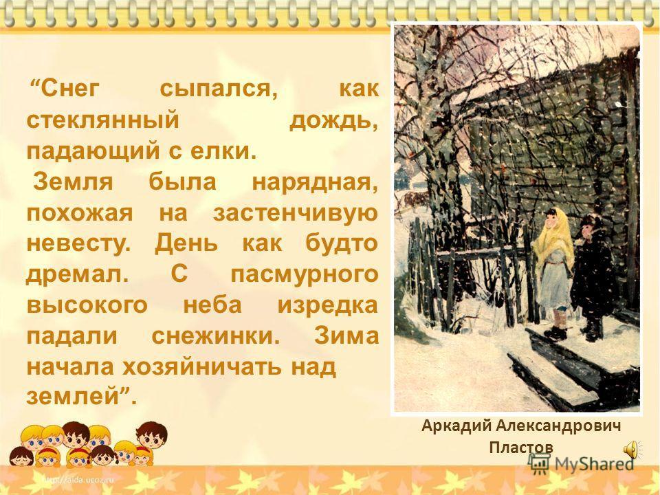 Аркадий Александрович Пластов Снег сыпался, как стеклянный дождь, падающий с елки. Земля была нарядная, похожая на застенчивую невесту. День как будто дремал. С пасмурного высокого неба изредка падали снежинки. Зима начала хозяйничать над землей.