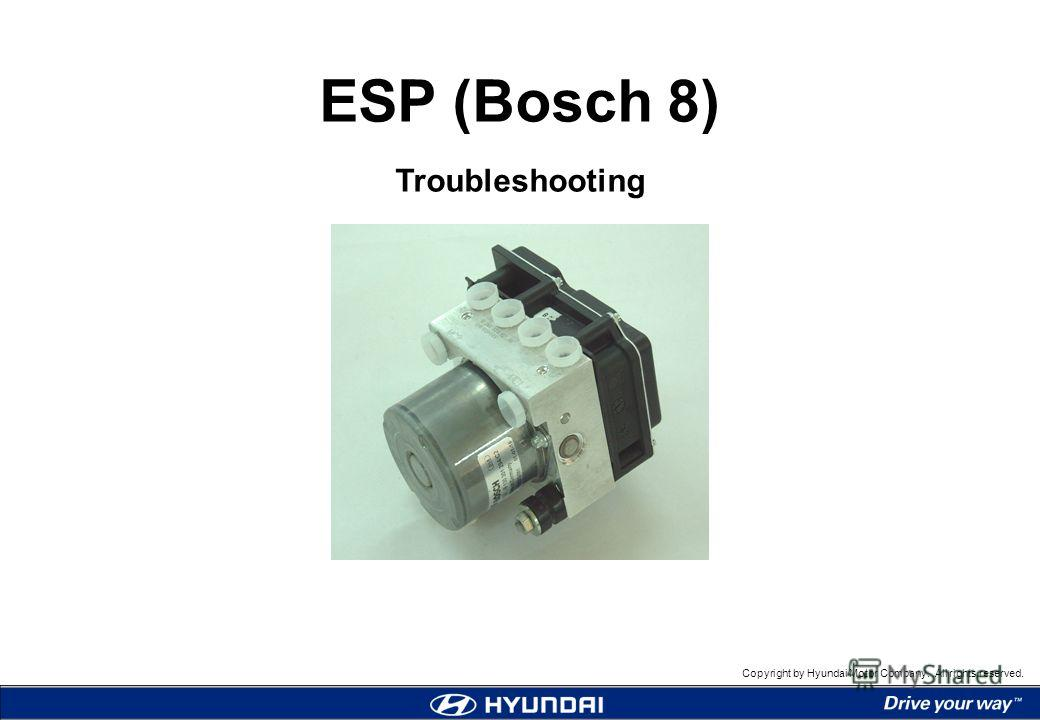 Copyright by Hyundai Motor Company. All rights reserved. ESP (Bosch 8) Troubleshooting ESP (Bosch 8) Troubleshooting