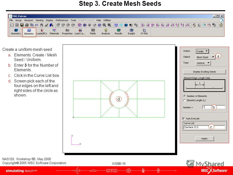 WS8B-19 NAS120, Workshop 8B, May 2006 Copyright 2005 MSC.Software Corporation Step 3. Create Mesh Seeds Create a uniform mesh seed a.Elements: Create / Mesh Seed / Uniform. b.Enter 3 for the Number of Elements. c.Click in the Curve List box. d.Screen
