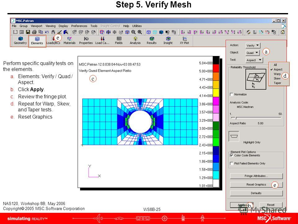 WS8B-25 NAS120, Workshop 8B, May 2006 Copyright 2005 MSC.Software Corporation Step 5. Verify Mesh Perform specific quality tests on the elements. a.Elements: Verify / Quad / Aspect. b.Click Apply. c.Review the fringe plot. d.Repeat for Warp, Skew, an