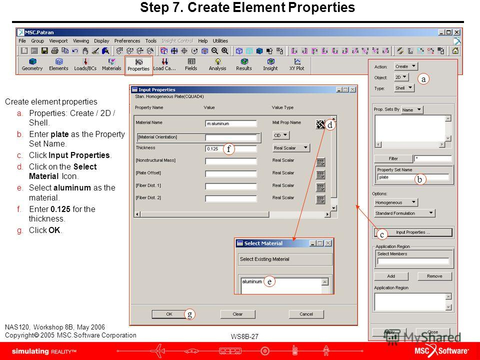 WS8B-27 NAS120, Workshop 8B, May 2006 Copyright 2005 MSC.Software Corporation d f g e Step 7. Create Element Properties Create element properties a.Properties: Create / 2D / Shell. b.Enter plate as the Property Set Name. c.Click Input Properties. d.C