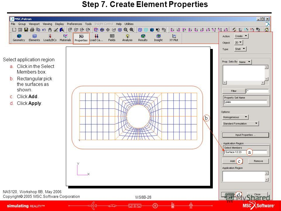 WS8B-28 NAS120, Workshop 8B, May 2006 Copyright 2005 MSC.Software Corporation Step 7. Create Element Properties Select application region a.Click in the Select Members box. b.Rectangular pick the surfaces as shown. c.Click Add. d.Click Apply. b a c d