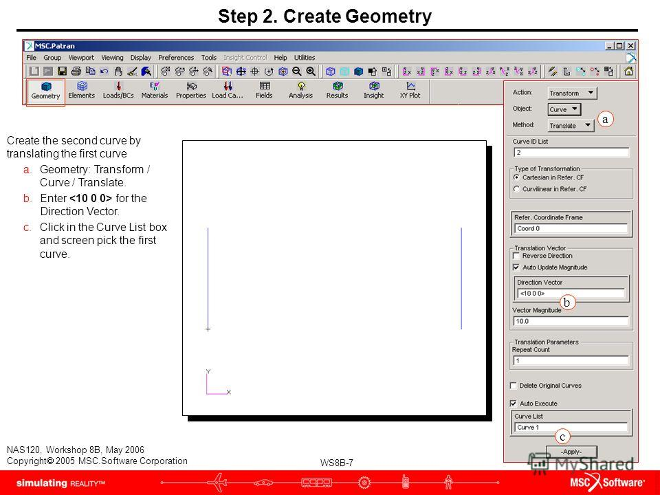 WS8B-7 NAS120, Workshop 8B, May 2006 Copyright 2005 MSC.Software Corporation Create the second curve by translating the first curve a.Geometry: Transform / Curve / Translate. b.Enter for the Direction Vector. c.Click in the Curve List box and screen