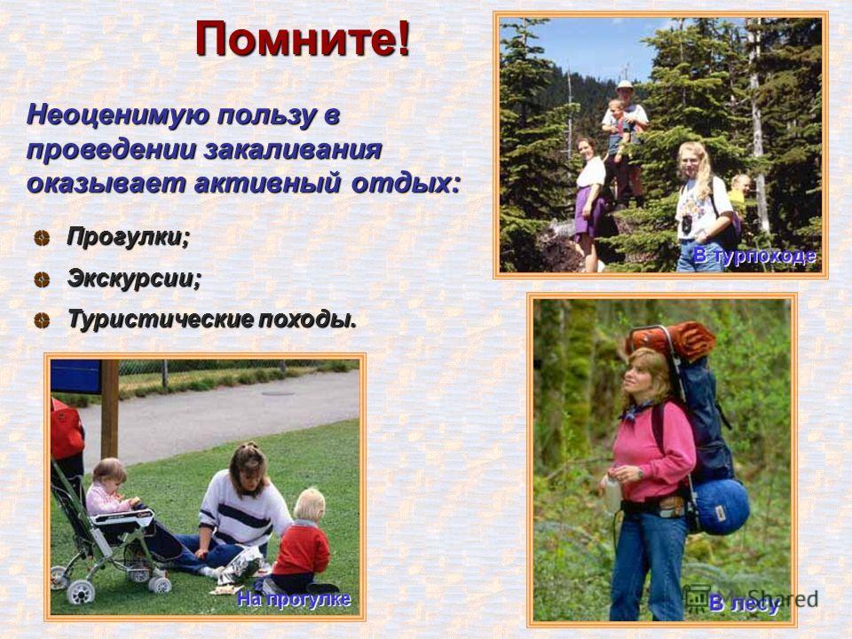 Помните! Неоценимую пользу в проведении закаливания оказывает активный отдых: Прогулки;Экскурсии; Туристические походы.