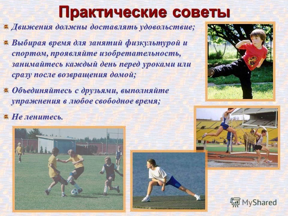 Практические советы Движения должны доставлять удовольствие; Выбирая время для занятий физкультурой и спортом, проявляйте изобретательность, занимайтесь каждый день перед уроками или сразу после возвращения домой; Объединяйтесь с друзьями, выполняйте
