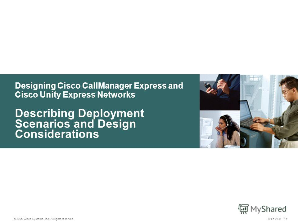 © 2005 Cisco Systems, Inc. All rights reserved. IPTX v2.07-1 Designing Cisco CallManager Express and Cisco Unity Express Networks Describing Deployment Scenarios and Design Considerations