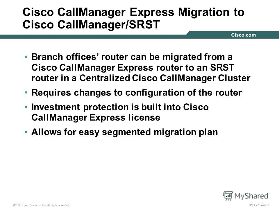 © 2005 Cisco Systems, Inc. All rights reserved. IPTX v2.07-10 Cisco CallManager Express Migration to Cisco CallManager/SRST Branch offices router can be migrated from a Cisco CallManager Express router to an SRST router in a Centralized Cisco CallMan