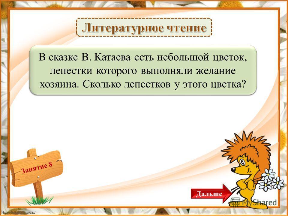Занятие 8 7 лепестков – 1 б. В сказке В. Катаева есть небольшой цветок, лепестки которого выполняли желание хозяина. Сколько лепестков у этого цветка? Дальше