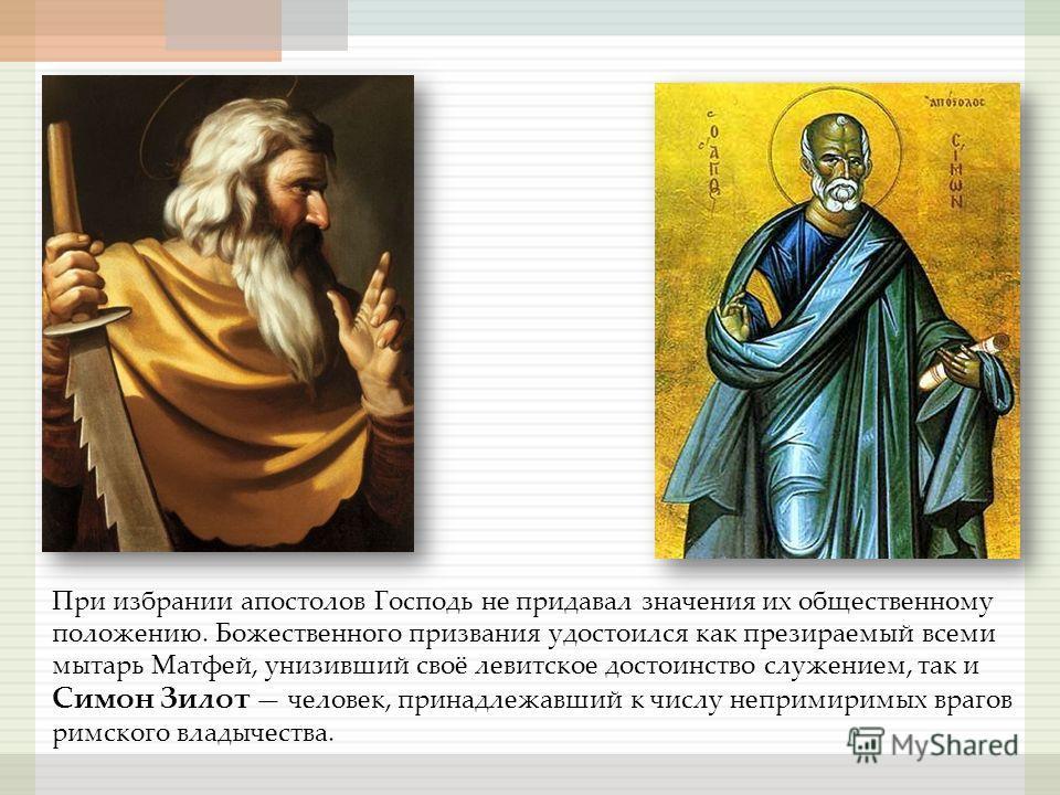 При избрании апостолов Господь не придавал значения их общественному положению. Божественного призвания удостоился как презираемый всеми мытарь Матфей, унизивший своё левитское достоинство служением, так и Симон Зилот человек, принадлежавший к числу